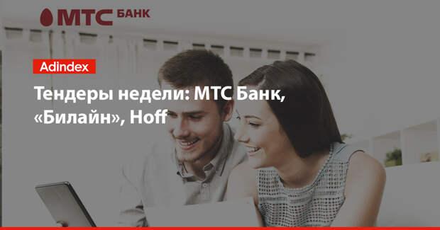 Тендеры недели: МТС Банк, «Билайн», Hoff