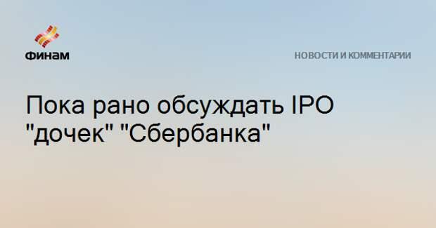 """Пока рано обсуждать IPO """"дочек"""" """"Сбербанка"""""""