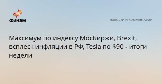 Максимум по индексу МосБиржи, Brexit, всплеск инфляции в РФ, Tesla по $90 - итоги недели