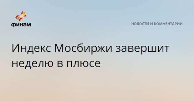 Индекс Мосбиржи завершит неделю в плюсе