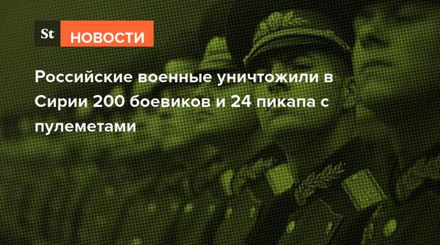 Российские военные уничтожили в Сирии 200 боевиков и 24 пикапа с пулеметами
