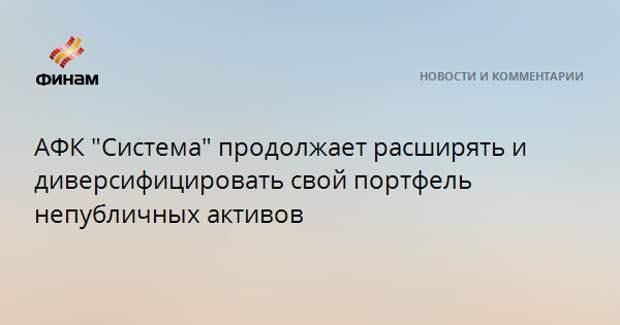 """АФК """"Система"""" продолжает расширять и диверсифицировать свой портфель непубличных активов"""