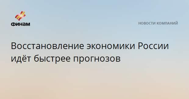 Восстановление экономики России идёт быстрее прогнозов