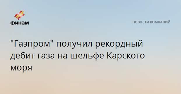 """""""Газпром"""" получил рекордный дебит газа на шельфе Карского моря"""