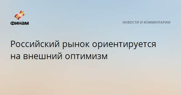 Российский рынок ориентируется на внешний оптимизм