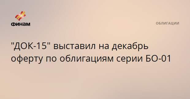 """""""ДОК-15"""" выставил на декабрь оферту по облигациям серии БО-01"""