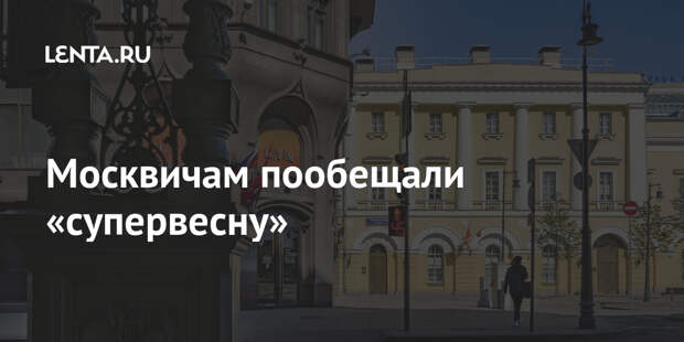 Москвичам пообещали «супервесну»