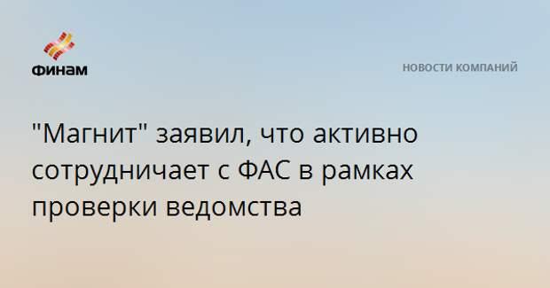 """""""Магнит"""" заявил, что активно сотрудничает с ФАС в рамках проверки ведомства"""