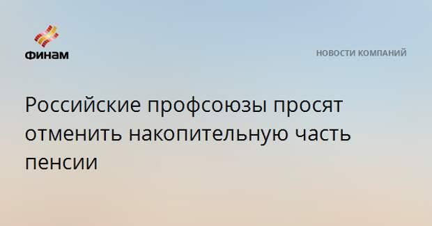 Российские профсоюзы просят отменить накопительную часть пенсии