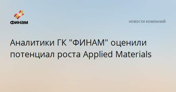 """Аналитики ГК """"ФИНАМ"""" оценили потенциал роста Applied Materials"""