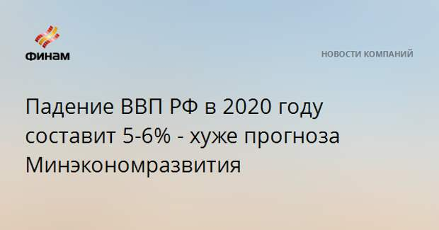 Падение ВВП РФ в 2020 году составит 5-6% - хуже прогноза Минэкономразвития