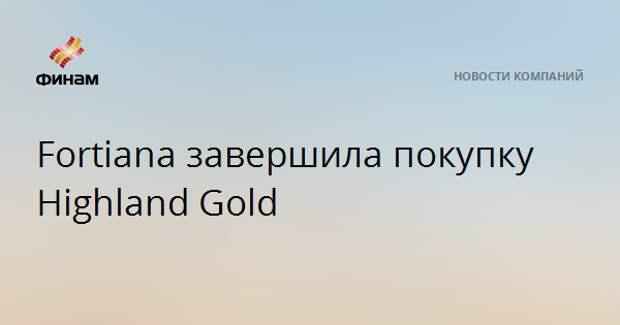 Fortiana завершила покупку Highland Gold