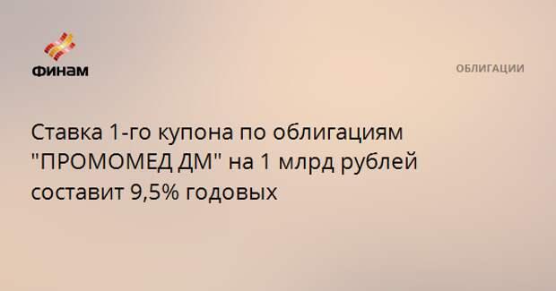 """Ставка 1-го купона по облигациям """"ПРОМОМЕД ДМ"""" на 1 млрд рублей составит 9,5% годовых"""