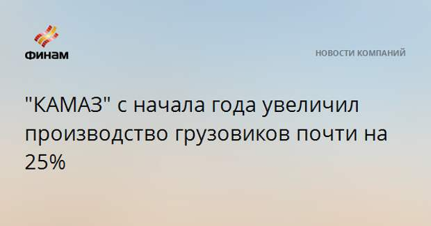 """КАМАЗ"" с начала года увеличил производство грузовиков почти на 25%"