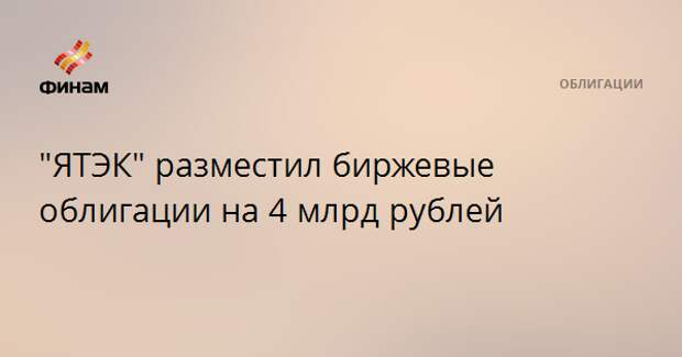 """""""ЯТЭК"""" разместил биржевые облигации на 4 млрд рублей"""