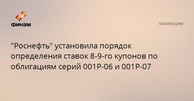 """""""Роснефть"""" установила порядок определения ставок 8-9-го купонов по облигациям серий 001Р-06 и 001Р-07"""