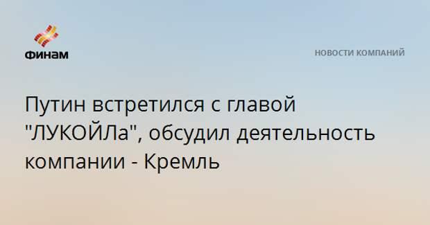 """Путин встретился с главой """"ЛУКОЙЛа"""", обсудил деятельность компании - Кремль"""