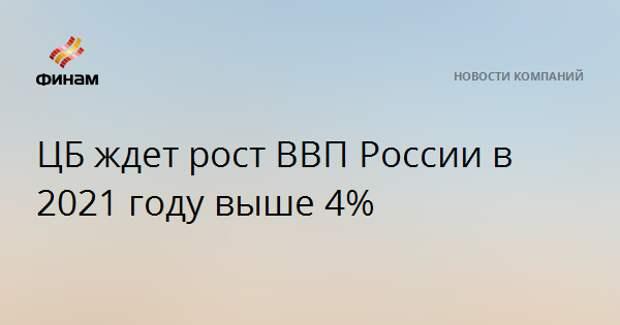 ЦБ ждет рост ВВП России в 2021 году выше 4%