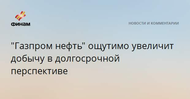 """""""Газпром нефть"""" ощутимо увеличит добычу в долгосрочной перспективе"""