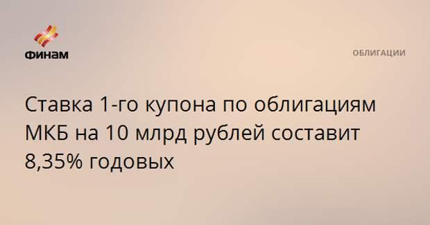 Ставка 1-го купона по облигациям МКБ на 10 млрд рублей составит 8,35% годовых