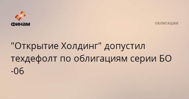"""""""Открытие Холдинг"""" допустил техдефолт по облигациям серии БО-06"""