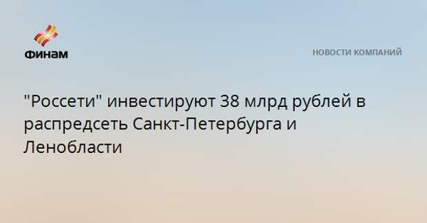 """""""Россети"""" инвестируют 38 млрд рублей в распредсеть Санкт-Петербурга и Ленобласти"""