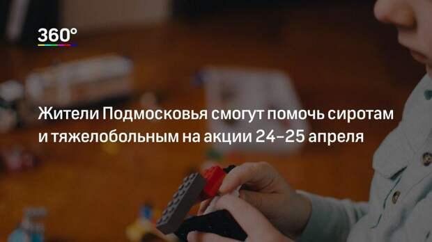 Жители Подмосковья смогут помочь сиротам и тяжелобольным на акции 24–25апреля