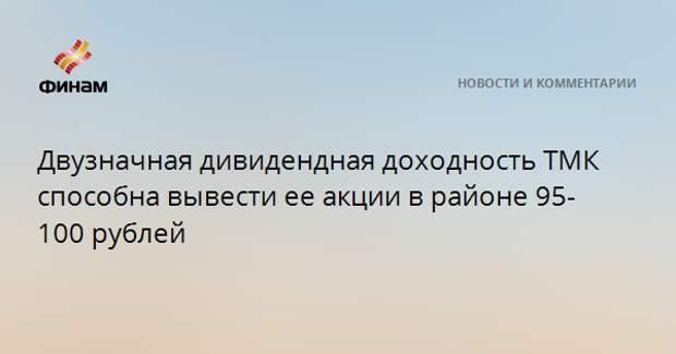 Двузначная дивидендная доходность ТМК способна вывести ее акции в район 95-100 рублей