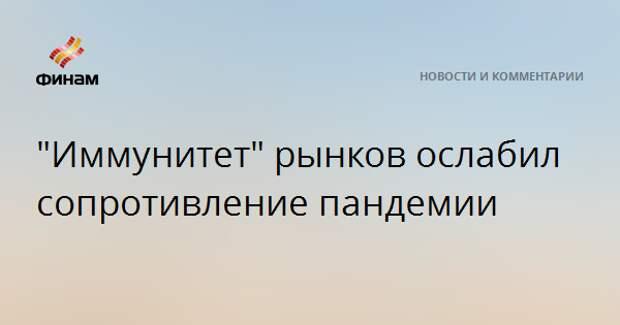 """""""Иммунитет"""" рынков ослабил сопротивление пандемии"""