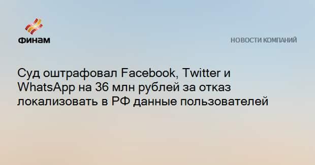 Суд оштрафовал Facebook, Twitter и WhatsApp на 36 млн рублей за отказ локализовать в РФ данные пользователей