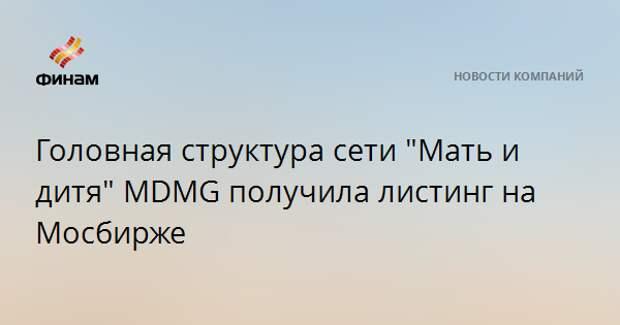"""Головная структура сети """"Мать и дитя"""" MDMG получила листинг на Мосбирже"""