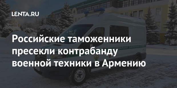 Российские таможенники пресекли контрабанду военной техники в Армению