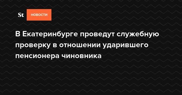 В Екатеринбурге проведут служебную проверку в отношении ударившего пенсионера чиновника