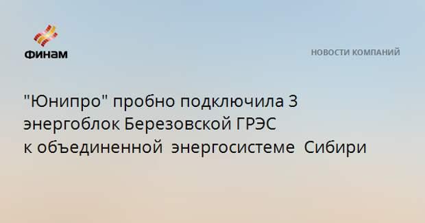 """""""Юнипро"""" пробно подключила 3 энергоблок Березовской ГРЭС кобъединенной энергосистеме Сибири"""