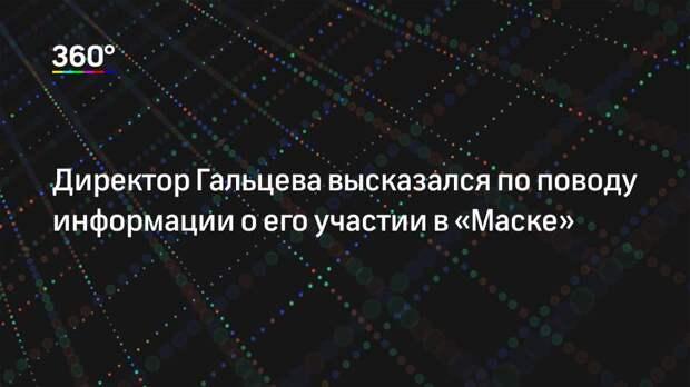 Директор Гальцева высказался по поводу информации о его участии в «Маске»