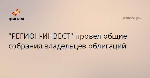 """""""РЕГИОН-ИНВЕСТ"""" провел общие собрания владельцев облигаций"""