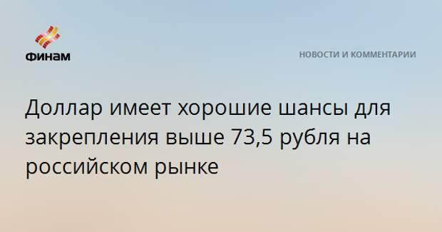 Доллар имеет хорошие шансы для закрепления выше 73,5 рубля на российском рынке