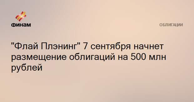 """""""Флай Плэнинг"""" 7 сентября начнет размещение облигаций на 500 млн рублей"""