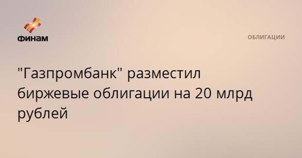 """""""Газпромбанк"""" разместил биржевые облигации на 20 млрд рублей"""