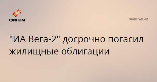 """""""ИА Вега-2"""" досрочно погасил жилищные облигации"""