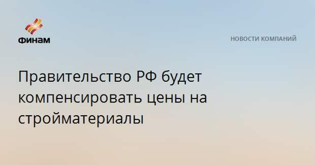 Правительство РФ будет компенсировать цены на стройматериалы