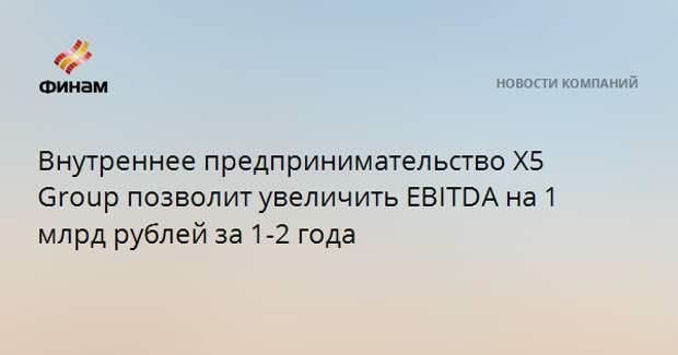 Внутреннее предпринимательство Х5 Group позволит увеличить EBITDA на 1 млрд рублей за 1-2 года
