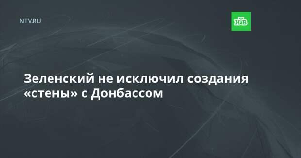 Зеленский не исключил создания «стены» с Донбассом