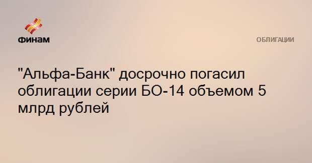 """""""Альфа-Банк"""" досрочно погасил облигации серии БО-14 объемом 5 млрд рублей"""
