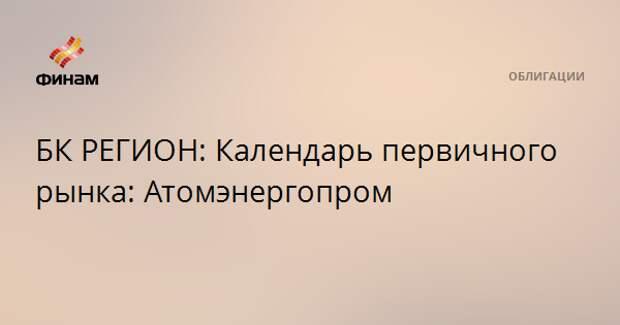 БК РЕГИОН: Календарь первичного рынка: Атомэнергопром