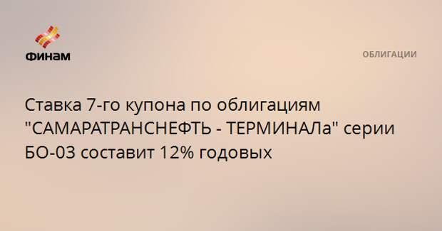"""Ставка 7-го купона по облигациям """"САМАРАТРАНСНЕФТЬ - ТЕРМИНАЛа"""" серии БО-03 составит 12% годовых"""
