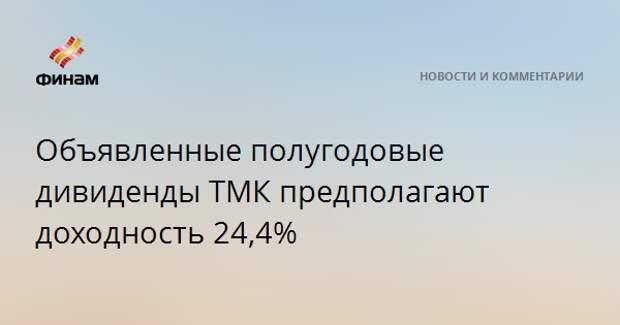 Объявленные полугодовые дивиденды ТМК предполагают доходность 24,4%