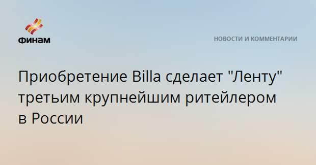 """Приобретение Billa сделает """"Ленту"""" третьим крупнейшим ритейлером в России"""