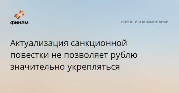 Актуализация санкционной повестки не позволяет рублю значительно укрепляться