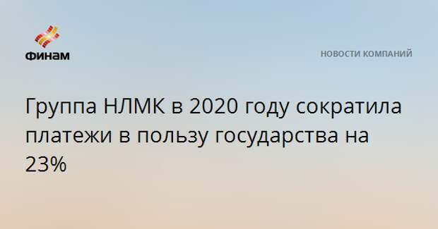 Группа НЛМК в 2020 году сократила платежи в пользу государства на 23%